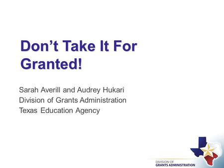 Don't Take It For Granted! Sarah Averill and Audrey Hukari Division of Grants Administration Texas Education Agency.