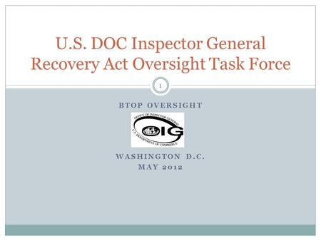 BTOP OVERSIGHT WASHINGTON D.C. MAY 2012 U.S. DOC Inspector General Recovery Act Oversight Task Force 1.