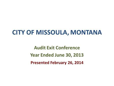 CITY OF MISSOULA, MONTANA Audit Exit Conference Year Ended June 30, 2013 Presented February 26, 2014.