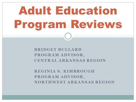 BRIDGET BULLARD PROGRAM ADVISOR, CENTRAL ARKANSAS REGION REGINIA S. KIMBROUGH PROGRAM ADVISOR, NORTHWEST ARKANSAS REGION Adult Education Program Reviews.