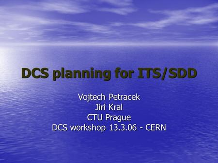 DCS planning for ITS/SDD Vojtech Petracek Jiri Kral CTU Prague DCS workshop 13.3.06 - CERN.