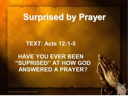 "Surprised by Prayer TEXT: Acts 12:1-5 HAVE YOU EVER BEEN ""SUPRISED"" AT HOW GOD ANSWERED A PRAYER?"