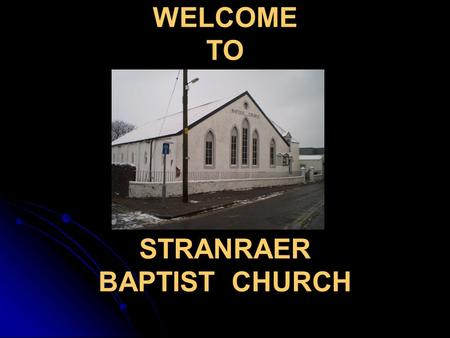 WELCOME TO WELCOME TO STRANRAER BAPTIST CHURCH. This Morning's Service is taken by Niall Balmer Evening 6.45pm, Taken by Niall, celebration.