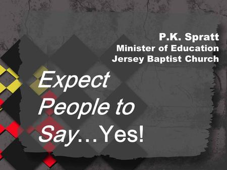 P.K. Spratt Minister of Education Jersey Baptist Church Expect People to Say…Yes!