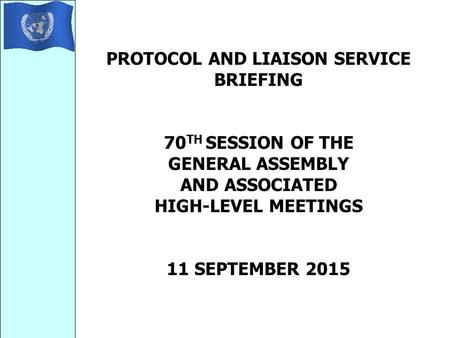 PROTOCOL AND LIAISON SERVICE BRIEFING 70 TH SESSION OF THE GENERAL ASSEMBLY AND ASSOCIATED HIGH-LEVEL MEETINGS 11 SEPTEMBER 2015.