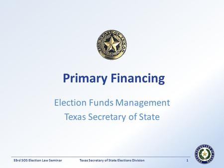 Texas Secretary of State Elections Division133rd SOS Election Law Seminar Election Funds Management Texas Secretary of State Primary Financing.