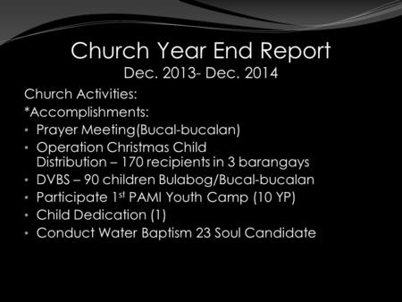 Church Year End Report Dec. 2013- Dec. 2014 Church Activities: *Accomplishments: Prayer Meeting(Bucal-bucalan) Operation Christmas Child Distribution –