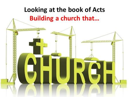 Looking at the book of Acts Building a church that…