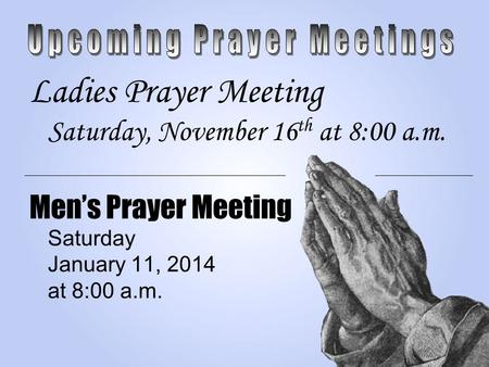 Ladies Prayer Meeting Saturday, November 16 th at 8:00 a.m. Men's Prayer Meeting Saturday January 11, 2014 at 8:00 a.m.