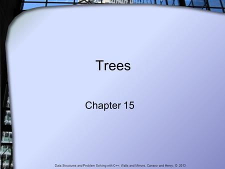 Trees Chapter 15 Data Structures and Problem Solving with C++: Walls and Mirrors, Carrano and Henry, © 2013.