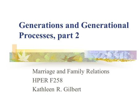 Generations and Generational Processes, part 2 Marriage and Family Relations HPER F258 Kathleen R. Gilbert.