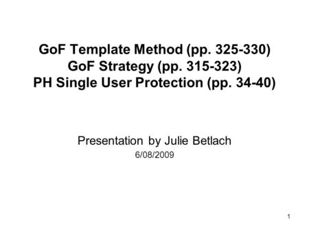 1 GoF Template Method (pp. 325-330) GoF Strategy (pp. 315-323) PH Single User Protection (pp. 34-40) Presentation by Julie Betlach 6/08/2009.