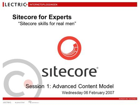 "Session 1: Advanced Content Model Wednesday 06 February 2007 Sitecore for Experts ""Sitecore skills for real men"""