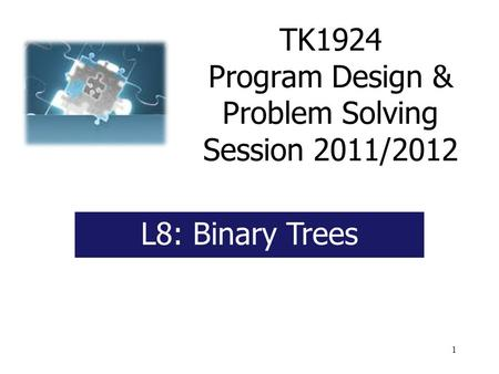 1 TK1924 Program Design & Problem Solving Session 2011/2012 L8: Binary Trees.