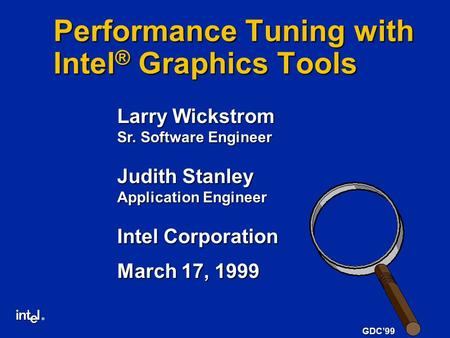 ® GDC'99 Performance Tuning with Intel ® Graphics Tools Larry Wickstrom Sr. Software Engineer Judith Stanley Application Engineer Intel Corporation March.