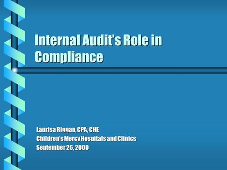 Internal Audit's Role in Compliance Laurisa Riggan, CPA, CHE Children's Mercy Hospitals and Clinics September 26, 2000.