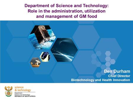 Department of Science and Technology: Role in the administration, utilization and management of GM food Ben Durham Chief Director Biotechnology and Health.
