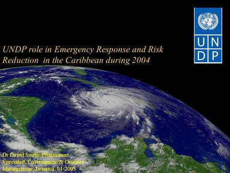 UNDP role in Emergency Response and Risk Reduction in the Caribbean during 2004 Dr David Smith, Programme Specialist, Environment & Disaster Management,
