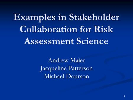 1 Examples in Stakeholder Collaboration for Risk Assessment Science Andrew Maier Jacqueline Patterson Michael Dourson.