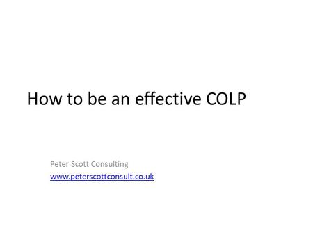 How to be an effective COLP Peter Scott Consulting www.peterscottconsult.co.uk.