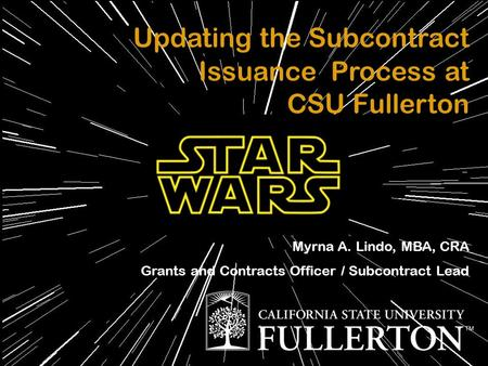 Updating the Subcontract Issuance Process at CSU Fullerton Myrna A. Lindo, MBA, CRA Grants and Contracts Officer / Subcontract Lead.