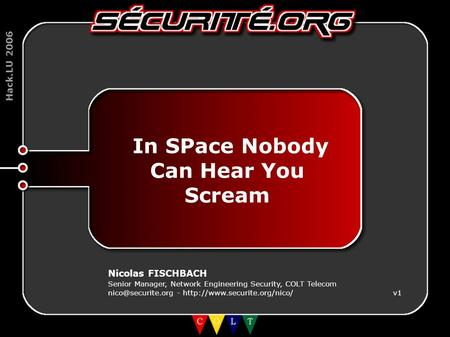 Hack.LU 2006 In SPace Nobody Can Hear You Scream Nicolas FISCHBACH Senior Manager, Network Engineering Security, COLT Telecom -