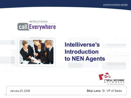 Intelliverse's Introduction to NEN Agents January 23, 2008 Skip Lane, Sr. VP of Sales.