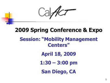 "1 2009 Spring Conference & Expo Session: ""Mobility Management Centers"" April 18, 2009 1:30 – 3:00 pm San Diego, CA."