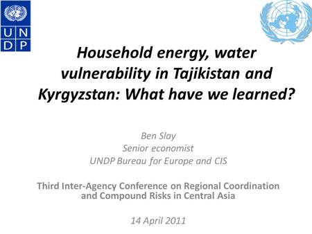 Household energy, water vulnerability in Tajikistan and Kyrgyzstan: What have we learned? Ben Slay Senior economist UNDP Bureau for Europe and CIS Third.
