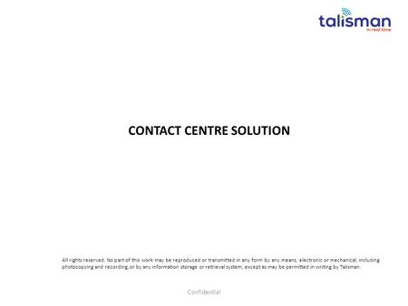 CONTACT CENTRE SOLUTION Confidential All rights reserved. No part of this work may be reproduced or transmitted in any form by any means, electronic or.