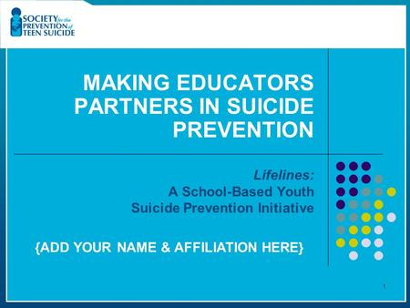 MAKING EDUCATORS PARTNERS IN SUICIDE PREVENTION Lifelines: A School-Based Youth Suicide Prevention Initiative 1 {ADD YOUR NAME & AFFILIATION HERE}