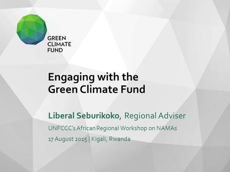 Title of Presentation Name of Presenter Event Name Month Year | Location Subtitle/Agenda Item/Etc. (optional) Engaging with the Green Climate Fund Liberal.