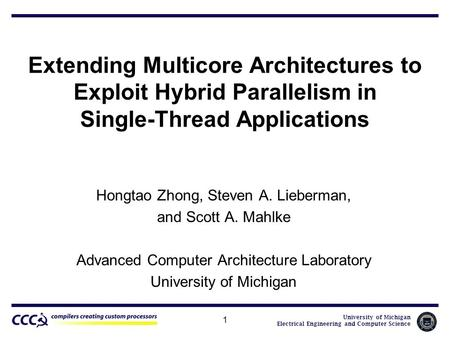 University of Michigan Electrical Engineering and Computer Science 1 Extending Multicore Architectures to Exploit Hybrid Parallelism in Single-Thread Applications.
