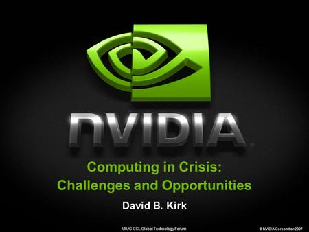 UIUC CSL Global Technology Forum © NVIDIA Corporation 2007 Computing in Crisis: Challenges and Opportunities David B. Kirk.