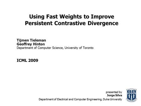 Using Fast Weights to Improve Persistent Contrastive Divergence Tijmen Tieleman Geoffrey Hinton Department of Computer Science, University of Toronto ICML.