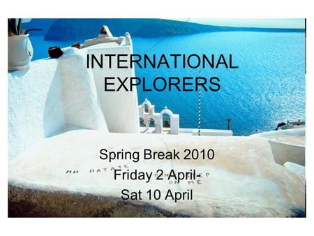 INTERNATIONAL EXPLORERS Spring Break 2010 Friday 2 April- Sat 10 April.