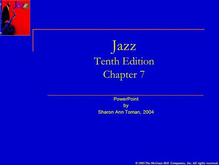 © 2005 The McGraw-Hill Companies, Inc. All rights reserved. Jazz Tenth Edition Chapter 7 PowerPoint by Sharon Ann Toman, 2004.