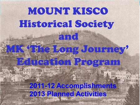 2011-12 Accomplishments 2013 Planned Activities MOUNT KISCO Historical Society and MK 'The Long Journey' Education Program.