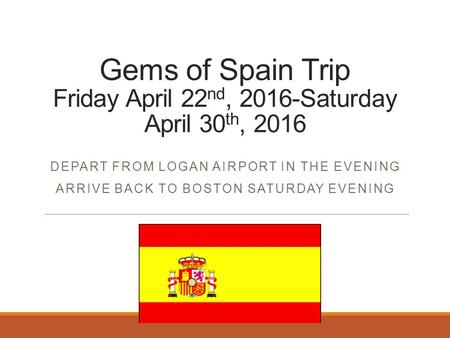 Gems of Spain Trip Friday April 22 nd, 2016-Saturday April 30 th, 2016 DEPART FROM LOGAN AIRPORT IN THE EVENING ARRIVE BACK TO BOSTON SATURDAY EVENING.