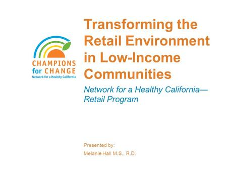 Transforming the Retail Environment in Low-Income Communities Network for a Healthy California— Retail Program Presented by: Melanie Hall M.S., R.D.