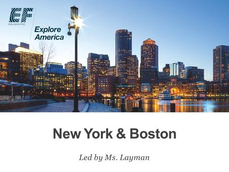 New York & Boston Led by Ms. Layman. Why travel? Meet EF Explore America Our itinerary What's included on our tour Overview Protection plan Your payment.