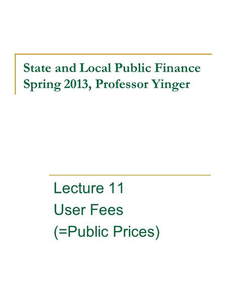 State and Local Public Finance Spring 2013, Professor Yinger Lecture 11 User Fees (=Public Prices)