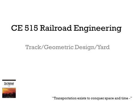 "CE 515 Railroad Engineering Track/Geometric Design/Yard ""Transportation exists to conquer space and time -"""