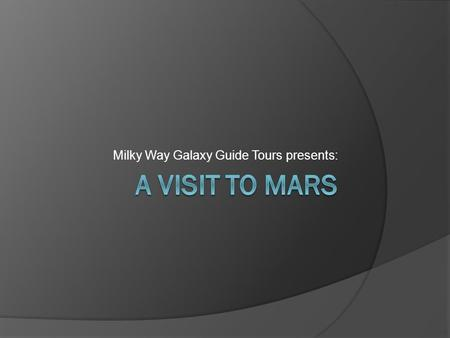 Milky Way Galaxy Guide Tours presents:. Our Tours  Are you seeking an adventure of a lifetime? Search no further! Come visit Mars!  Tours depart from.