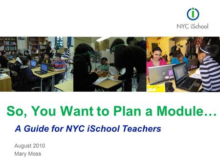 August 2010 Mary Moss So, You Want to Plan a Module… A Guide for NYC iSchool Teachers.