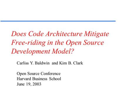 Does Code Architecture Mitigate Free-riding in the Open Source Development Model? Carliss Y. Baldwin and Kim B. Clark Open Source Conference Harvard Business.