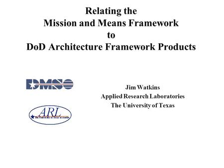 Relating the Mission and Means Framework to <strong>DoD</strong> Architecture Framework Products Jim Watkins Applied Research Laboratories The University of Texas.
