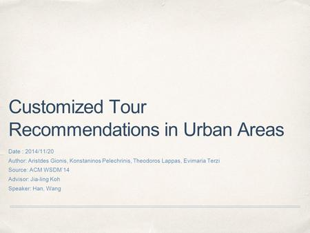 Customized Tour Recommendations in Urban Areas Date : 2014/11/20 Author: Aristdes Gionis, Konstaninos Pelechrinis, Theodoros Lappas, Evimaria Terzi Source: