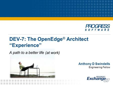 "DEV-7: The OpenEdge ® Architect ""Experience"" Anthony D Swindells Engineering Fellow A path to a better life (at work)"