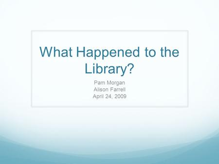 What Happened to the Library? Pam Morgan Alison Farrell April 24, 2009.